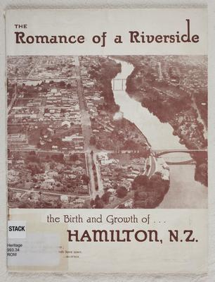 The romance of a riverside : the birth and growth of... Hamilton, N.Z.